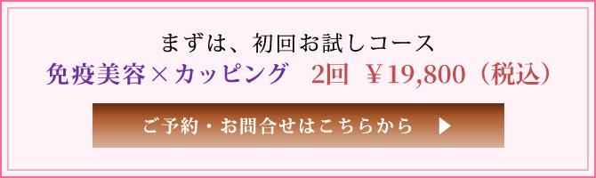 まずは、初回お試しコース免疫美容×カッピング 2回 ¥18,000(税抜)